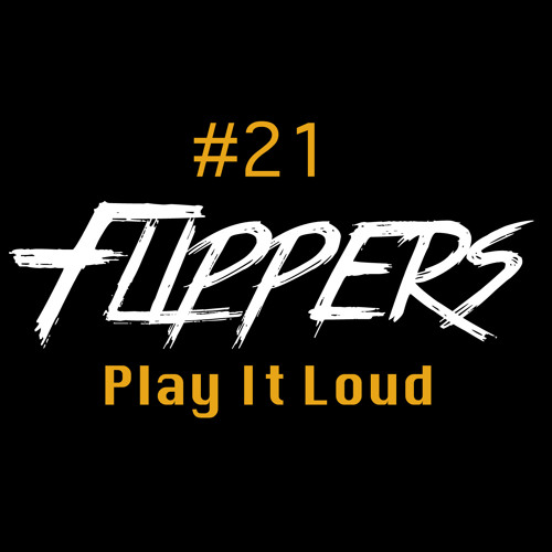 Flippers - PLAY IT LOUD Podcast #021