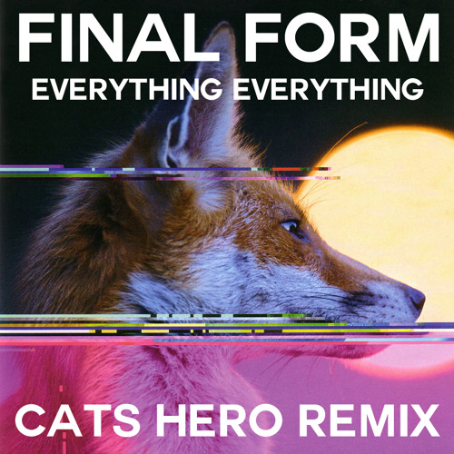Everything Everything - Final Form (Cats Hero Remix)