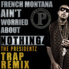 French Montana - Aint Worried Bout Nothin (The Presidentz Trap Remix)