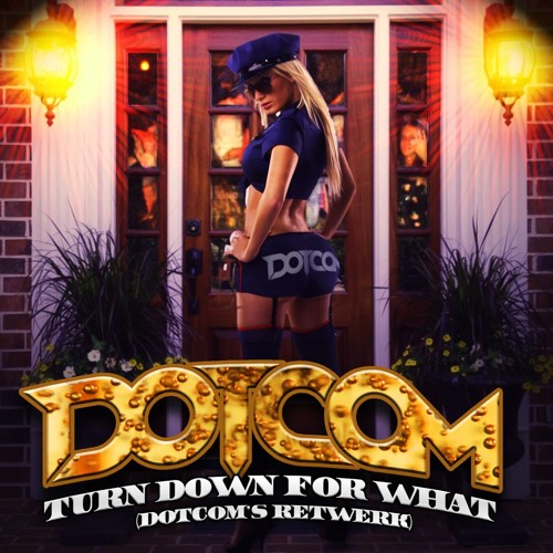 Turn Down For What (Dotcom's Retwerk) @iamDOTCOM