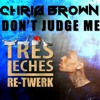 Chris Brown - Don't Judge Me (Tres Leches 'We Still Judge You' Re-Twerk) [FREE DOWNLOAD]