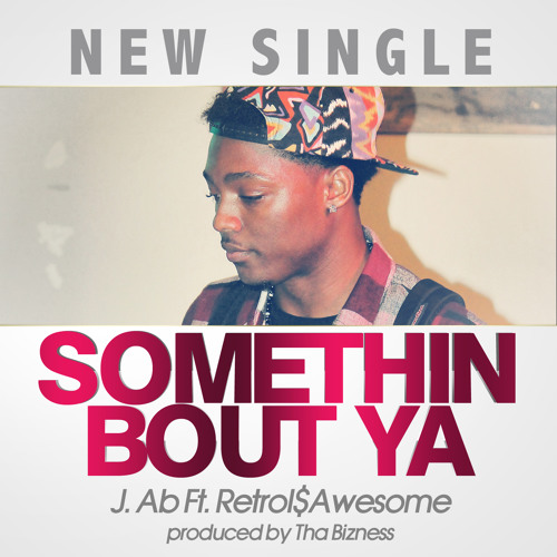 J.AB - Somethin Bout Ya Ft. Retroi$Awesome