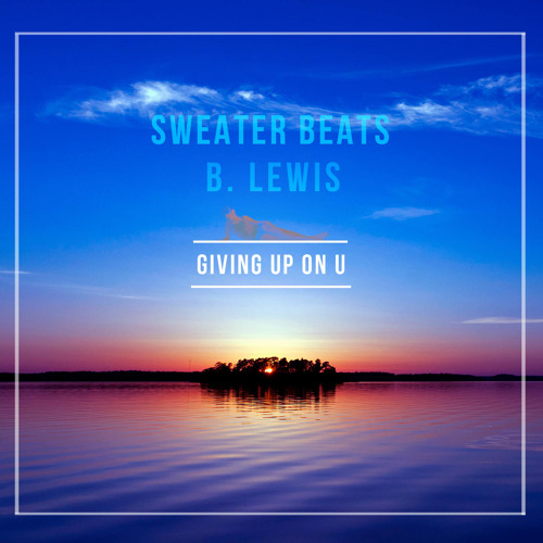 Sweater Beats & B. Lewis - Giving Up On U