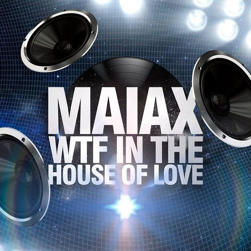 Maiax-Wtf In The House Of Love (Huge Beatz Club Mix)