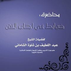 ضوابط في اجتناب الفتن لفضيلة الدكتور عبد اللطيف الشاماني