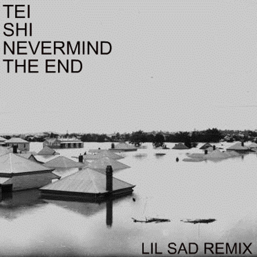 TEI SHI - NEVERMIND THE END (LIL SAD REMIX)