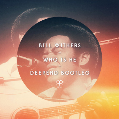 Bill Withers - Who Is He (Deepend Saxless Bootleg) [FREE DOWNLOAD!]