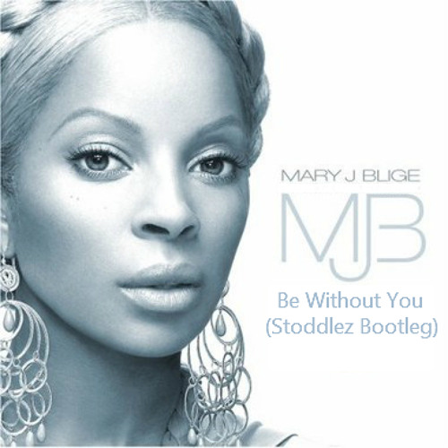 Mary J. Blige - Be Without You (Stoddlez Bootleg) [Free DL]