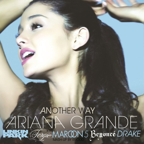 Another Way (Ariana Grande/Drake/Fergie/Linkin Park/Beyonce/Maroon 5/Notorious B.I.G.)