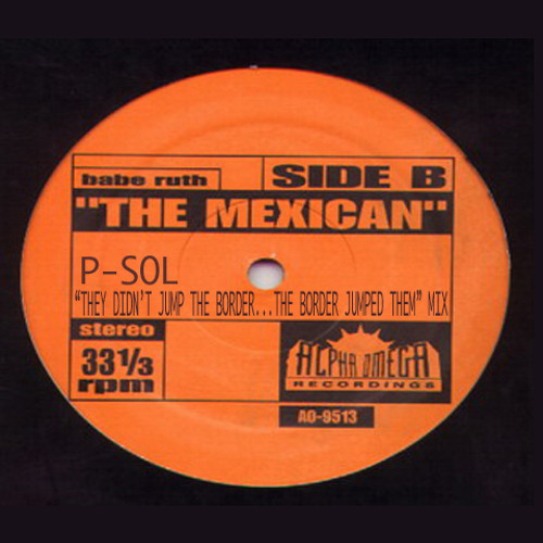 Babe Ruth - The Mexican (P-SOL's They Didn't Jump the border…The border jumped them Mix