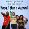 Ratchet by Nature - Bitch, I Need a Vacation (feat. Duk Duk Goose)