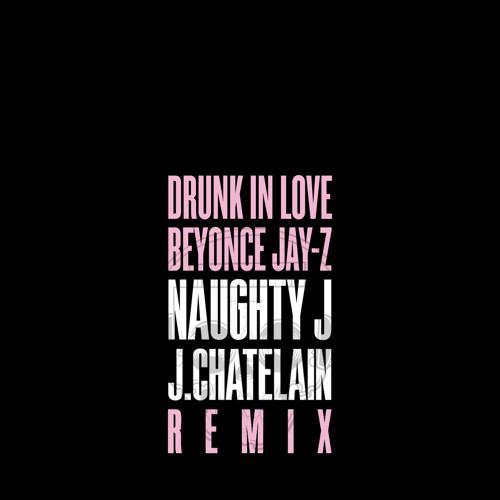 Drunk In Love ( NAUGHTY J X J.CHATELAIN Remix )
