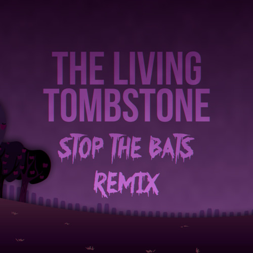 Stop The Bats (The Living Tombstone's Remix)