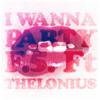 I Wanna Party Ft Thelonius