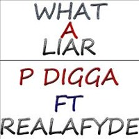 P DIGGA - What A Liar Feat REAL-A-FYDE