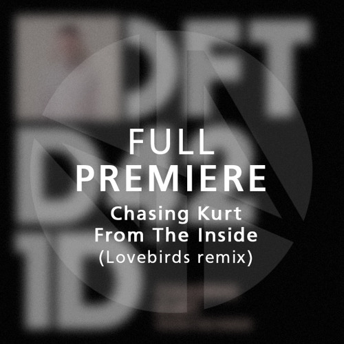 Full Premiere: Chasing Kurt - From The Inside (Lovebirds Piano Forte Remix)