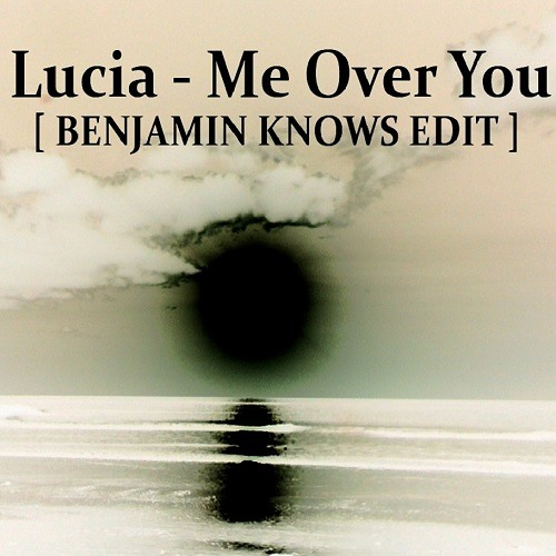 Lucia - Me Over You ( Benjamin Knows Edit) [ Free Download ]