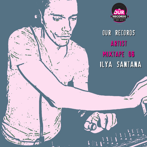 Our Records Artist Mixtape 06 - Ilya Santana