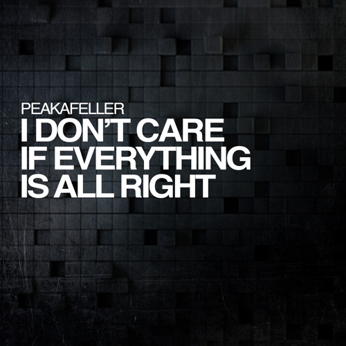 I dont care if everything is all right