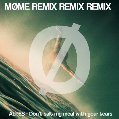 ALPES - Don't Salt My Meal With Your Tears (Møme Remix)