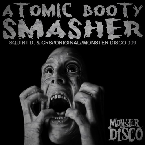 Squirt D. & CRS//Atomic Booty Smasher//Monster Disco 009 (FREE EXCLUSIVE DOWNLOAD)