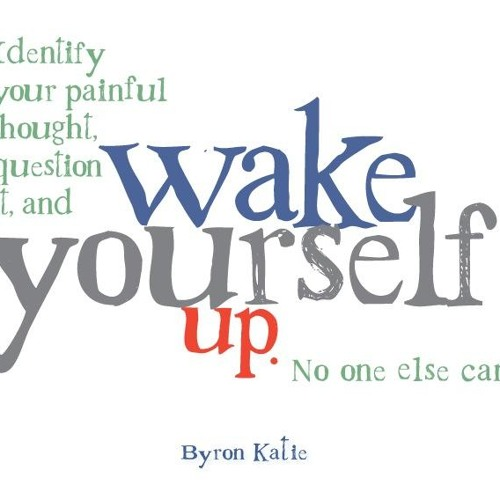 From Illusion to Truth. Loving What Is- The Work of Byron Katie