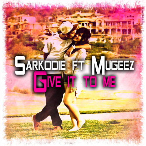 SARKODIE = Give it to Me Feat  Mugeez (R2Bees) ***DOWNLOAD