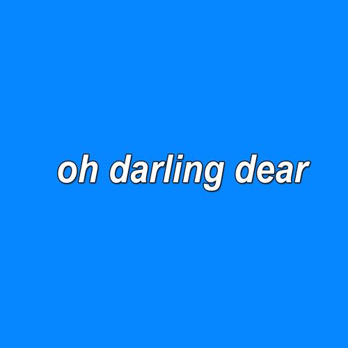 oh darling dear