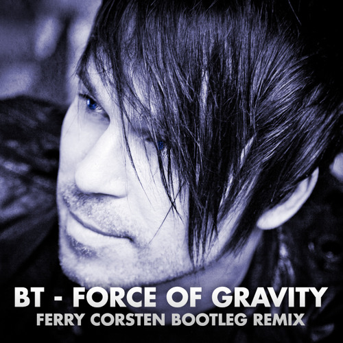 BT - Force Of Gravity  (Ferry Corsten Bootleg Remix)