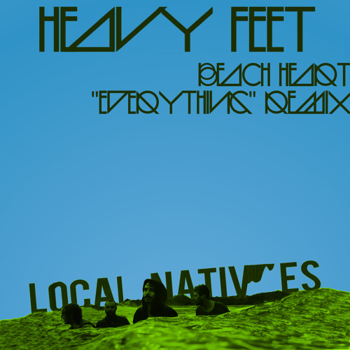 Local Natives - Heavy Feet (Beach Heart Everything Remix)