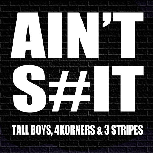 Tall Boys, 4Korners & 3 Stripes - AIN'T S#IT