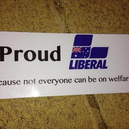 Proudly Against The Liberal Party, Because People Need Welfare