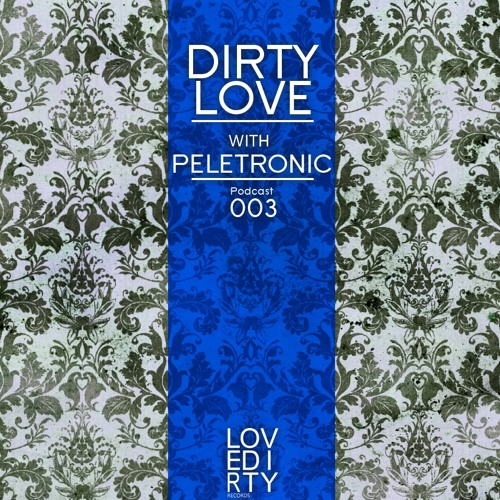 003 - Dirty Love with PELETRONIC