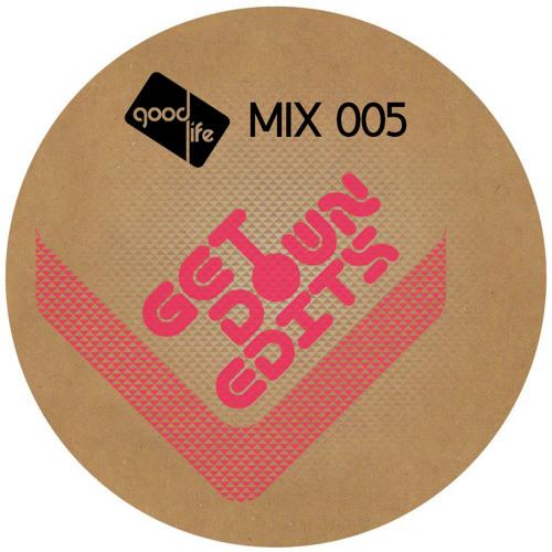 Good Life Mix: 005 : Get Down Edits