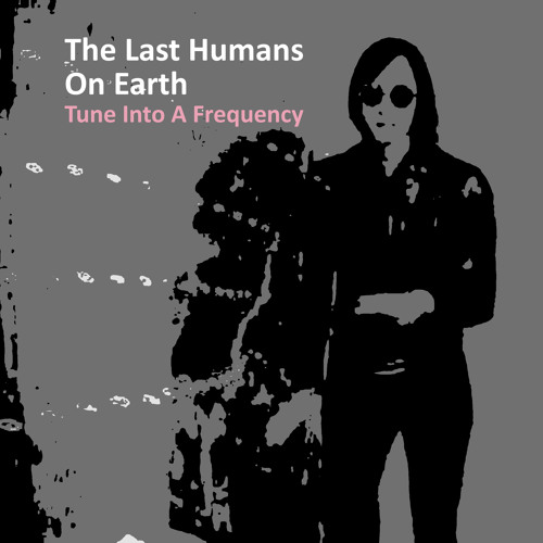 The Last Humans On Earth - Tune Into A Frequency (New Single early bird prerelease on Bandcamp)