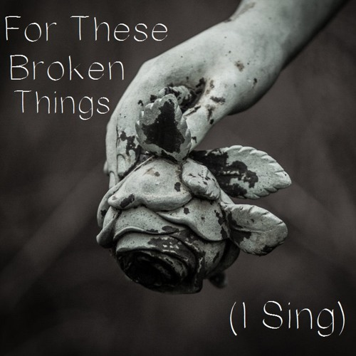 For These Broken Things (I Sing)