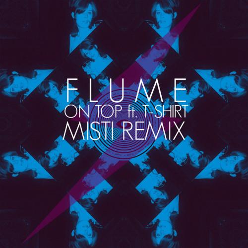 Flume - On Top ft. T-Shirt (Misti Remix)