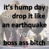 its hump day so drop it like an earthquake you boss ass bitch