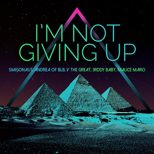 I'm Not Giving Up (Smigonaut, Andrea of BLB, V The Great, 3rddy Baby, & Malice Maro)