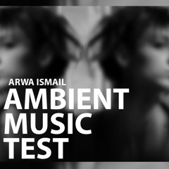 Ambient Music Test (better Quality) by Arwa Ismail