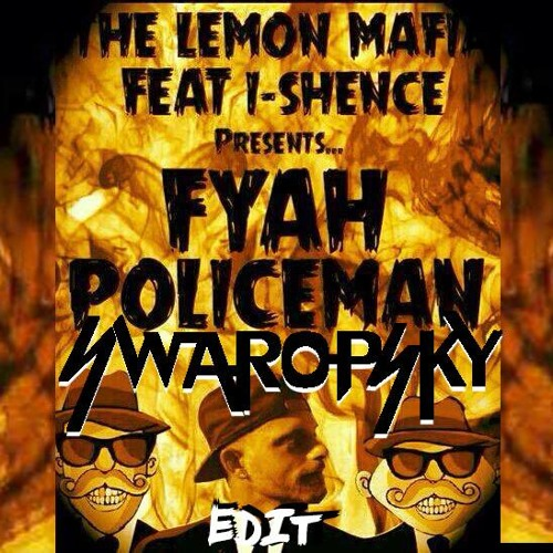 The Lemon Mafia - Fyah Policeman ft I-Shence (Swaropsky Edit)