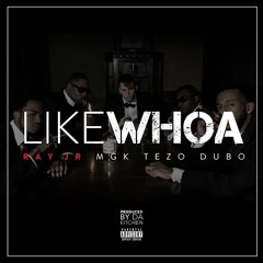 Ray Jr. - Like Whoa Ft. Machine Gun Kelly, Tezo, And Dubo (Prod. By Da Kitchen)
