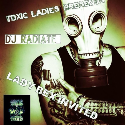 TOXIC LADIES PRESENTS DJ RADIATE / LADY BEX INVITES / TOXIC SICKNESS / MARCH 20TH / 2014