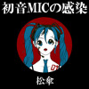 初音MICの感染 feat. 初音ミク