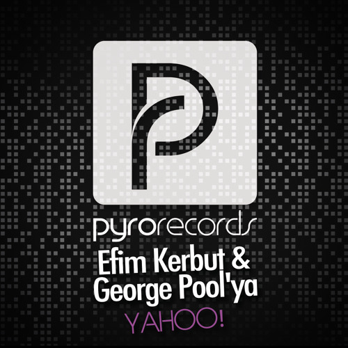 OUT NOW: Efim Kerbut & George Pool'ya (RUS) - Yahoo! (Point Blank Edit) [PYRO RECORDS]