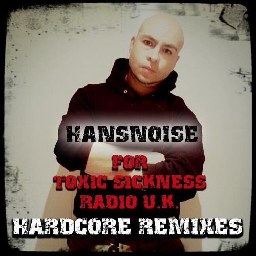 HANSNOISE (CHILE) HARDCORE REMIXES SET ON TOXIC SICKNESS RADIO | 24TH MARCH 2014