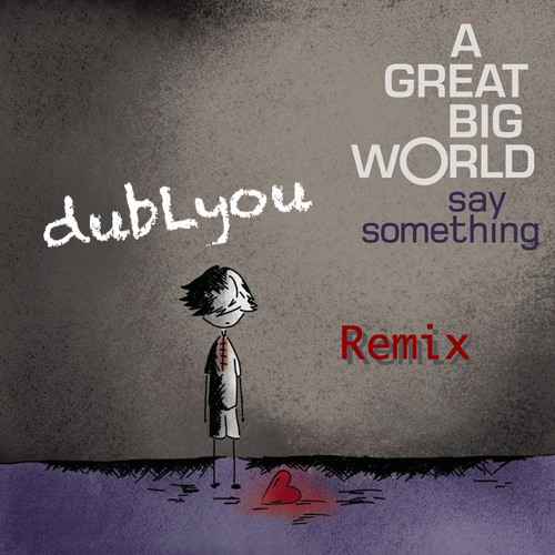 Say Something (Remix)- dubLyou (Ft. A Great Big World & Christina Aguilera)