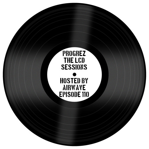 - Progrez: The LCD Sessions Episode 110 Hosted and Mixed by Airwave