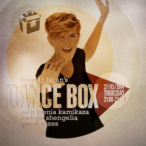 Dance Box with Bogdan Taran - 27 Mar 2014 feat. Ksenia Kamikaza & Gio Shengelia guest mixes