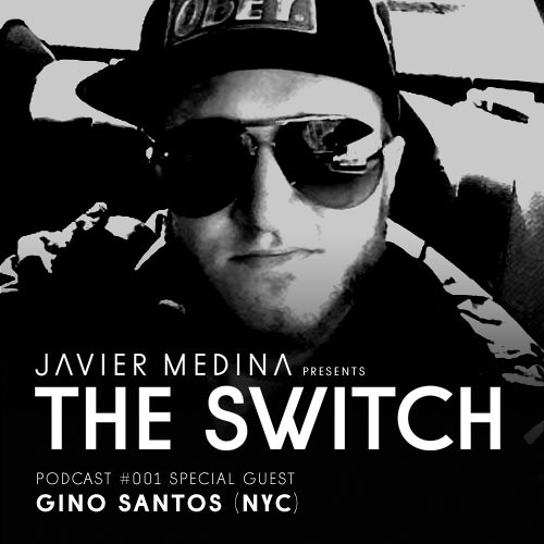 JAVIER MEDINA Presents THE SWITCH #001: Special Guest GINO SANTOS (NYC)